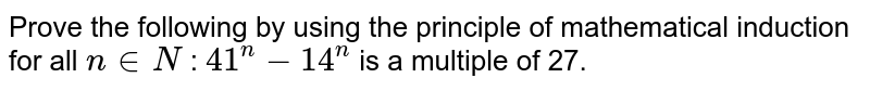 Prove the following by using the principle of   mathematical induction for all `n in  N` : `41^n-14^n` is a   multiple of 27.