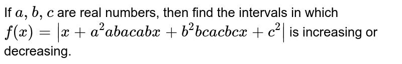 If `a , b , c` are real numbers, then find the intervals in which `f(x)=|x+a^2a b a c a b x+b^2b c a c b c x+c^2|` is increasing or decreasing.