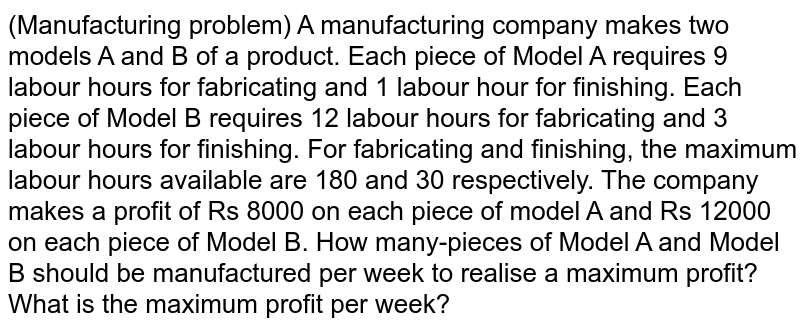 (Manufacturing problem) A   manufacturing company makes two models A and B of a product. Each piece of   Model A requires 9 labour hours for fabricating and 1 labour hour for   finishing. Each piece of Model B requires 12 labour hours for fabricating and   3 labour hours for finishing. For fabricating and finishing, the maximum   labour hours available are 180 and 30 respectively. The company makes a   profit of Rs 8000 on each piece of model A and Rs 12000 on each piece of   Model B. How many-pieces of Model A and Model B should be manufactured per   week to realise a maximum profit? What is the maximum profit per week?