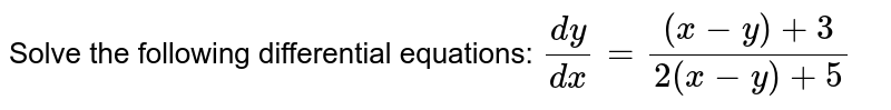 Solve the following differential equations: `(dy)/(dx)=((x-y)+3)/(2(x-y)+5)`