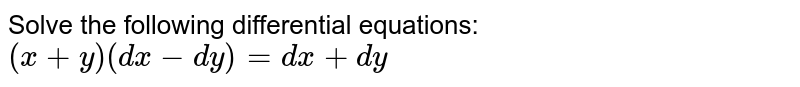 Solve the following differential equations: `(x+y)(dx-dy)=dx+dy`