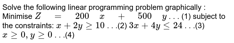 """Solve the following linear programming problem   graphically : Minimise `Z"""" """"="""" """"200"""" """"x"""" """"+"""" """"500"""" """"y` . . . (1) subject to the constraints: `x+2ygeq10`   . . .(2) `3x+4ylt=24`   . . .(3) `xgeq0,""""""""""""""""ygeq0`   .   . .(4)"""