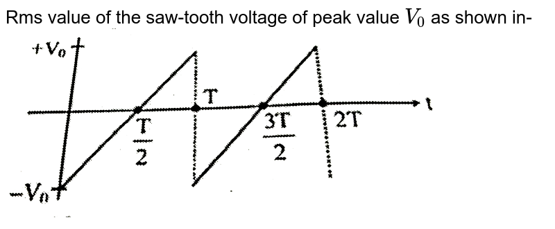 """Rms value of the saw-tooth voltage of peak value `V_(0)` as shown in- <br> <img src=""""https://d10lpgp6xz60nq.cloudfront.net/physics_images/CP_JM_PHY_PT_UT_08_E01_029_Q01.png"""" width=""""80%"""">"""