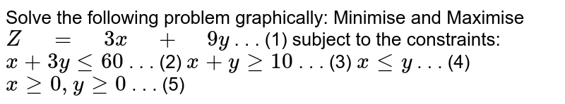 """Solve the following problem graphically: Minimise and Maximise `Z"""" """"="""" """"3x"""" """"+"""" """"9y`  . . . (1) subject to the constraints: `x+3ylt=60`   . . . (2)   `x+ygeq10`   . . . (3)   `xlt=y`   . . . (4)   `xgeq0,""""""""""""""""ygeq0`  .   . . (5)"""