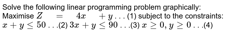 """Solve the following linear programming problem   graphically: Maximise `Z"""" """"="""" """"4x"""" """"+y`  . . . (1) subject to the constraints: `x+ylt=50`  .   . .(2) `3x+ylt=90`  .   . .(3) `xgeq0,""""""""""""""""ygeq0`  .   . .(4)"""