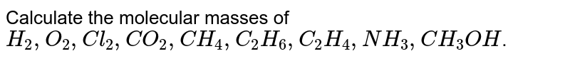 Calculate the molecular masses of `H_(2), O_(2), Cl_(2), CO_(2), CH_(4), C_(2)H_(6), C_(2)H_(4), NH_(3),  CH_(3)OH`.