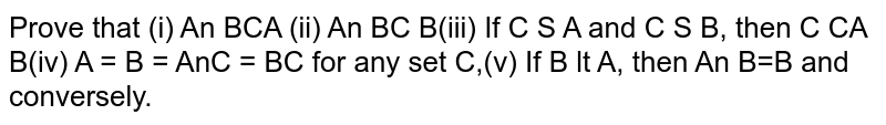 Prove that  (i) `A nn B sube A` (ii) `A nn B sube B` (iii) If `C sube A and C sube B,` then `C sube A nn B` (iv) `A=B =>A nn C=B nn C` for any set C, (v) If `B sube A,` then  `A nnB=B` and conversely.