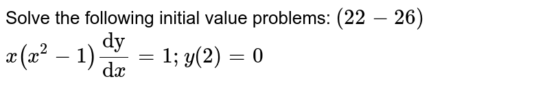 """Solve the following initial value problems: `(22-26)`  `x(x^2-1)(""""dy"""")/(""""d""""x)=1; y(2)=0`"""