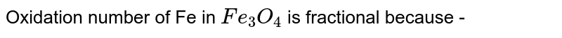 Oxidation number of Fe in `Fe_(3) O_(4)` is fractional because -