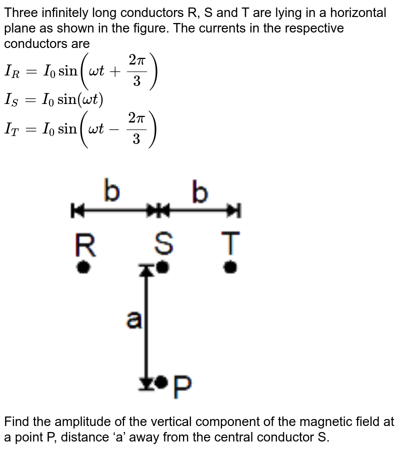 """Three infinitely long conductors R, S and T are lying in a horizontal plane as shown in the figure. The currents in the respective conductors are <br> `I_(R)=I_(0)sin(omegat+(2pi)/(3))` <br> `I_(S)=I_(0)sin(omegat)` <br> `I_(T)=I_(0)sin(omegat-(2pi)/(3))` <br> <img src=""""https://d10lpgp6xz60nq.cloudfront.net/physics_images/MOT_CON_JEE_PHY_C26_E03_057_Q01.png"""" width=""""80%""""> <br> Find the amplitude of the vertical component of the magnetic field at a point P, distance"""
