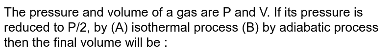 The pressure and volume of a gas are P and V. If its pressure is reduced to P/2, by (A) isothermal process (B) by adiabatic process then the final volume will be :