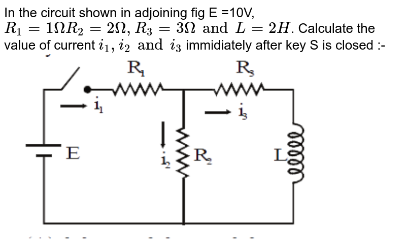 """In the circuit shown in adjoining fig E =10V, `R_(1)=1 Omega R_(2)=2 Omega, R_(3)=3 Omega and L=2H`. Calculate the value of current `i_(1), i_(2) and i_(3)` immidiately after key S is closed :- <br> <img src=""""https://d10lpgp6xz60nq.cloudfront.net/physics_images/MOT_CON_NEET_PHY_C21_E01_042_Q01.png"""" width=""""80%"""">"""