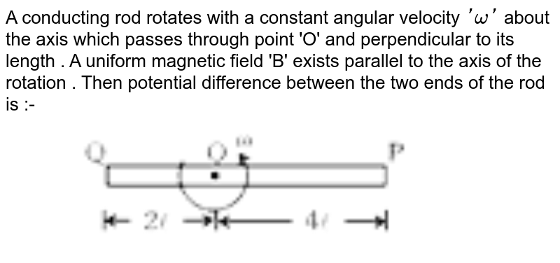 """A conducting rod rotates with a constant angular velocity `'omega'` about the axis which passes through point 'O' and perpendicular to its length . A uniform magnetic field 'B' exists parallel to the axis of the rotation . Then potential difference between the two ends of the rod is :-  <br> <img src=""""https://d10lpgp6xz60nq.cloudfront.net/physics_images/MOT_CON_NEET_PHY_C21_E03_051_Q01.png"""" width=""""80%"""">"""
