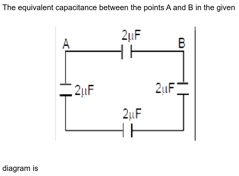 """The equivalent capacitance between the points A and B in the given diagram is  <img src=""""https://d10lpgp6xz60nq.cloudfront.net/physics_images/MOT_CON_NEET_PHY_C30_E01_012_Q01.png"""" width=""""80%"""">"""