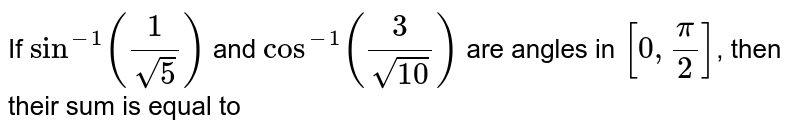 If `sin^(-1)(1/sqrt(5))` and `cos^(-1)(3/sqrt(10))` are angles in `[0,(pi)/(2)]`, then their sum is equal to