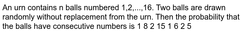 An urn contains n balls numbered 1,2,...,16. Two balls are drawn randomly without replacement from the urn. Then the probability that the balls have consecutive numbers is 1 8 2 15 1 6 2 5