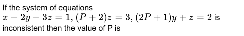 If the system of equations `x+2y-3z=1,(P+2)z=3,(2P+1)y+z=2` is inconsistent then the value of P is