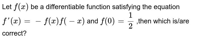 Let `f(x)` be a differentiable function satisfying the equation `f'(x)=-f(x)f(-x)` and `f(0)=(1)/(2)` ,then which is/are  correct?