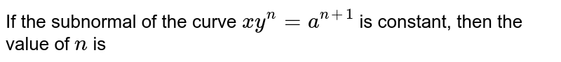 If the subnormal of the curve `xy^n=a^(n+1)` is constant, then the value of `n` is