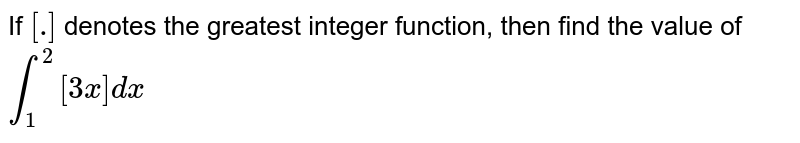 If   `[dot]` denotes   the greatest integer function, then find the value of `int_1^2[3x]dx`