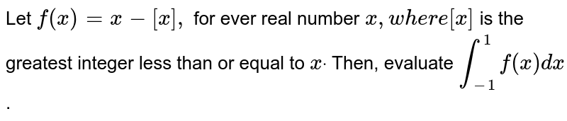 Let   `f(x)=x-[x],` for   ever real number `x ,w h e r e[x]` is   the greatest integer less than or equal to `xdot` Then,   evaluate `int_(-1)^1f(x)dx` .