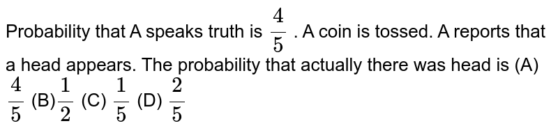 Probability that A speaks truth   is `4/5` . A coin is tossed. A reports that a head   appears. The probability that actually there was head is (A) `4/5`  (B)`1/2`  (C) `1/5`  (D) `2/5`