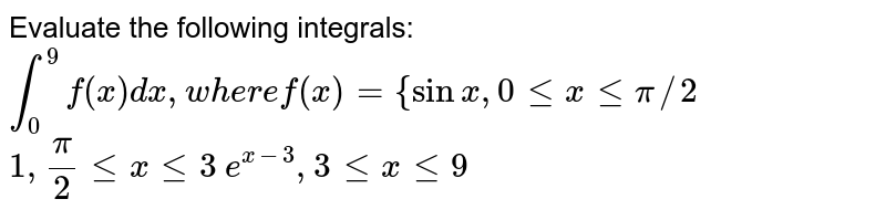 Evaluate   the following integrals:    `int_0^9f(x)dx ,w h e r ef(x)={sinx,0 lt=xlt=pi//2`  `1,pi/2lt=xlt=3`   `e^(x-3),3lt=xlt=9`