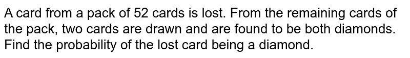 A card from a pack of 52 cards is lost. From the remaining cards of   the pack, two cards are drawn and are found to be both diamonds. Find the   probability of the lost card being a diamond.