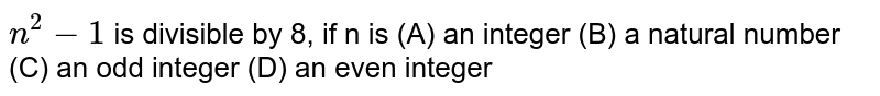 `n^(2)-1` is divisible by 8, if n is (A) an integer (B) a natural number (C) an odd integer (D) an even integer