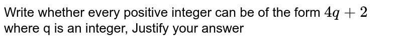 Write whether every positive integer can be of the form `4q+2` where q is an integer, Justify your answer