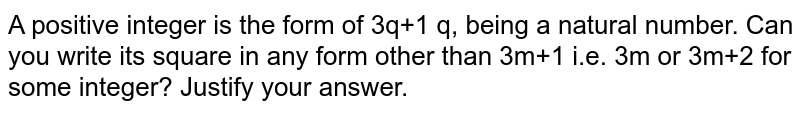 A positive integer is the form of 3q+1 q, being a natural number. Can you write its square in any form other than 3m+1 i.e. 3m or 3m+2 for some integer? Justify your answer.