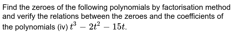 Find the zeroes of the following polynomials by factorisation method and verify the relations between the zeroes and the coefficients of the polynomials   (iv) `t^(3)-2t^(2)-15t`.