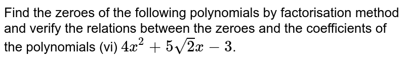 Find the zeroes of the following polynomials by factorisation method and verify the relations between the zeroes and the coefficients of the polynomials   (vi) `4x^(2) +5sqrt(2)x -3`.