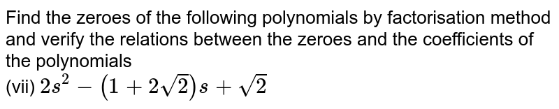 Find the zeroes of the following polynomials by factorisation method and verify the relations between the zeroes and the coefficients of the polynomials  <br> (vii) `2s^(2)-(1+2sqrt(2))s+sqrt(2)`