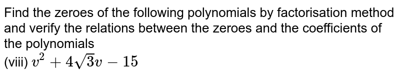 Find the zeroes of the following polynomials by factorisation method and verify the relations between the zeroes and the coefficients of the polynomials  <br> (viii) `v^(2)+4sqrt(3)v -15`