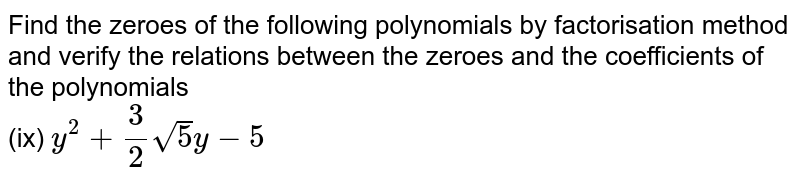 Find the zeroes of the following polynomials by factorisation method and verify the relations between the zeroes and the coefficients of the polynomials  <br> (ix) `y^(2)+(3)/(2)sqrt(5)y-5`
