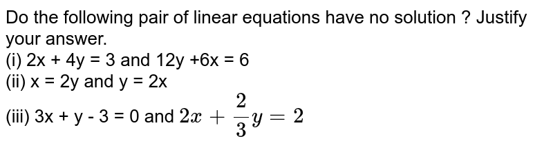 Do the following pair of linear equations have no solution ? Justify your answer. <br> (i) 2x + 4y = 3 and 12y +6x = 6 <br> (ii) x = 2y and y = 2x <br> (iii) 3x + y - 3 = 0 and `2x + (2)/(3)y = 2`