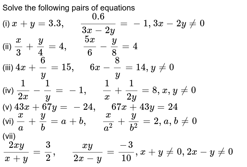 """Solve the following pairs of equations <br> (i) `x + y = 3.3, """"  """" (0.6)/(3x - 2y) = -1, 3x - 2y != 0` <br> (ii) ` (x)/(3) + (y)/(4) = 4, """"  """" (5x)/(6) - (y)/(8) = 4` <br> (iii) `4x + (6)/(y) = 15, """"  """" 6x - (8)/(y)  = 14, y != 0` <br> (iv) `(1)/(2x) - (1)/(y) = -1, """"  """" (1)/(x) + (1)/(2y) = 8, x, y != 0` <br> (v) `43x + 67y = -24, """"  """" 67x + 43y = 24` <br> (vi) `(x)/(a) + (y)/(b) = a + b , """"  """" (x)/(a^(2)) + (y)/(b^(2)) = 2, a, b != 0` <br> (vii) `(2xy)/(x+y) = (3)/(2), """"  """" (xy)/(2x-y) = (-3)/(10), x + y != 0, 2x - y != 0`"""