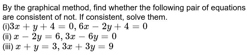 By the graphical method, find whether the following pair of equations are consistent of not. If consistent, solve them. <br> (i)`3x + y + 4 = 0, 6x - 2y + 4 = 0` <br> (ii) `x - 2y = 6, 3x - 6y = 0` <br> (iii)  `x + y = 3, 3x + 3y = 9 `