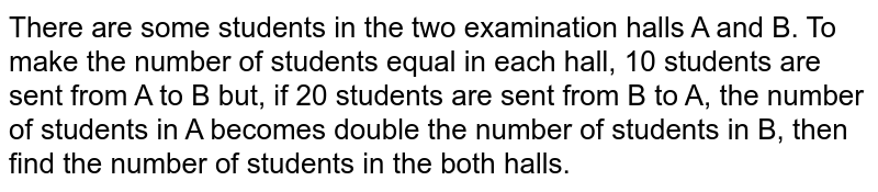 There are some students in the two examination halls A and B. To make the number of students equal in each hall, 10 students are sent from A  to B but, if 20 students are sent from B to A, the number of students in A becomes double the number of students in B, then find the number of students in the both halls.