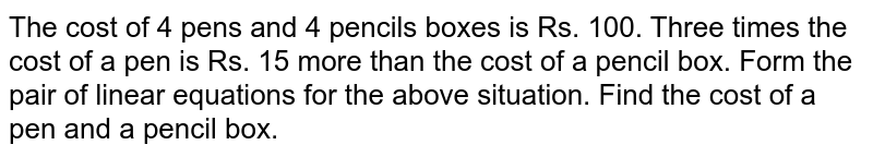 The cost of 4 pens and 4 pencils boxes is Rs. 100. Three times the cost of a pen is Rs. 15 more than the cost of a pencil box. Form the pair of linear equations for the above situation. Find the cost of a pen and a pencil box.