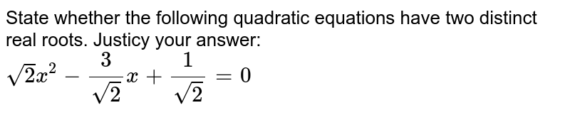 State whether the following quadratic equations have two distinct real roots. Justicy your answer: <br> `sqrt(2)x^(2)-3/(sqrt(2))x+1/(sqrt(2))=0`