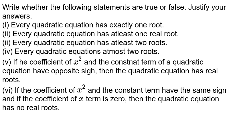 Write whether the following statements are true or false. Justify your answers. <br> (i) Every quadratic equation has exactly one root. <br> (ii) Every quadratic equation has atleast one real root. <br> (ii) Every quadratic equation has atleast two roots. <br> (iv) Every quadratic equations atmost two roots. <br> (v) If he coefficient of `x^(2)` and the constnat term of a quadratic equation have opposite sigh, then the quadratic equation has real roots. <br> (vi) If the coefficient of `x^(2)` and the constant term have the same sign and if the coefficient of `x` term is zero, then the quadratic equation has no real roots.