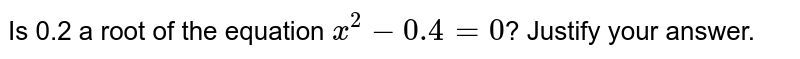 Is 0.2 a root of the equation `x^(2)-0.4=0`? Justify your answer.