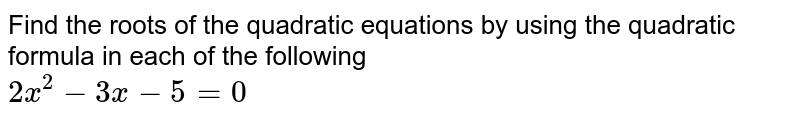 Find the roots of the quadratic equations by using the quadratic formula in each of the following <br> `2x^(2)-3x-5=0`