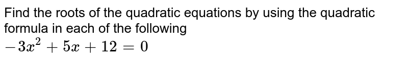 Find the roots of the quadratic equations by using the quadratic formula in each of the following <br> `-3x^(2)+5x+12=0`