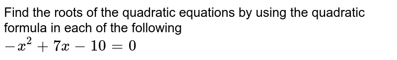 Find the roots of the quadratic equations by using the quadratic formula in each of the following <br> `-x^(2)+7x-10=0`