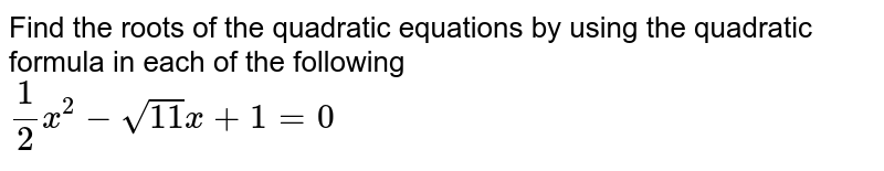Find the roots of the quadratic equations by using the quadratic formula in each of the following <br> `1/2 x^(2)-sqrt(11)x+1=0`