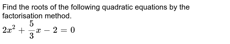 Find the roots of the following quadratic equations by the factorisation method. <br> `2x^(2)+5/3x-2=0`