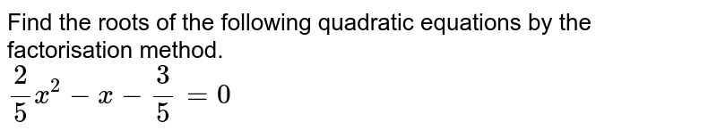 Find the roots of the following quadratic equations by the factorisation method. <br> `2/5x^(2)-x-3/5=0`
